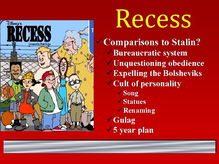 Recess ü Comparisons to Stalin? üBureaucratic system üUnquestioning obedience üExpelling the Bolsheviks üCult of