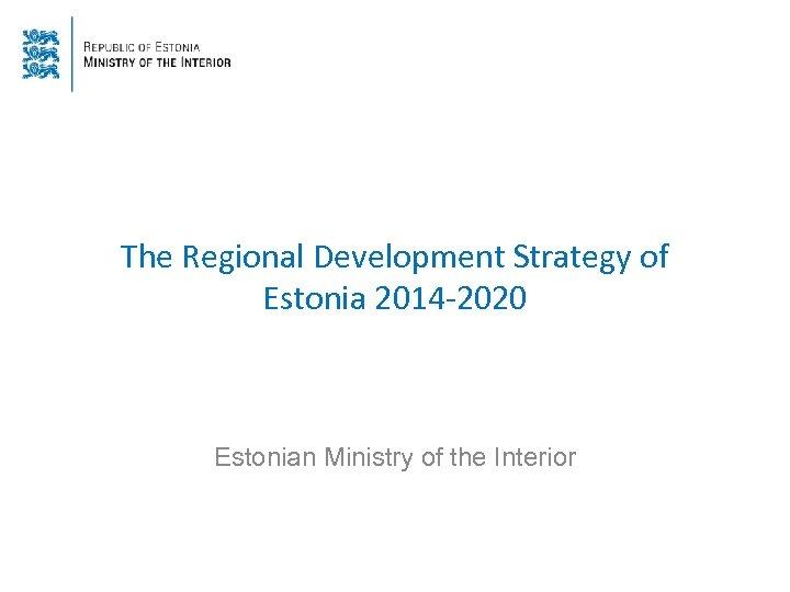 The Regional Development Strategy of Estonia 2014 -2020 Estonian Ministry of the Interior