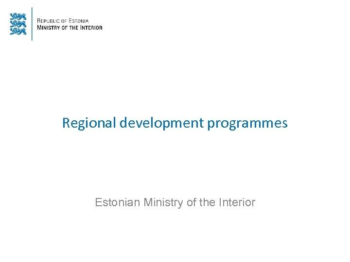 Regional development programmes Estonian Ministry of the Interior