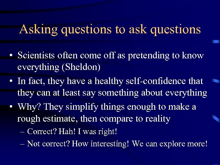 Asking questions to ask questions • Scientists often come off as pretending to know