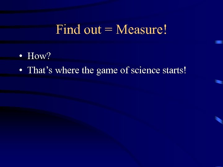 Find out = Measure! • How? • That's where the game of science starts!