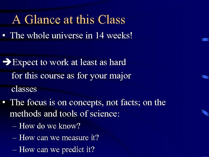 A Glance at this Class • The whole universe in 14 weeks! Expect to
