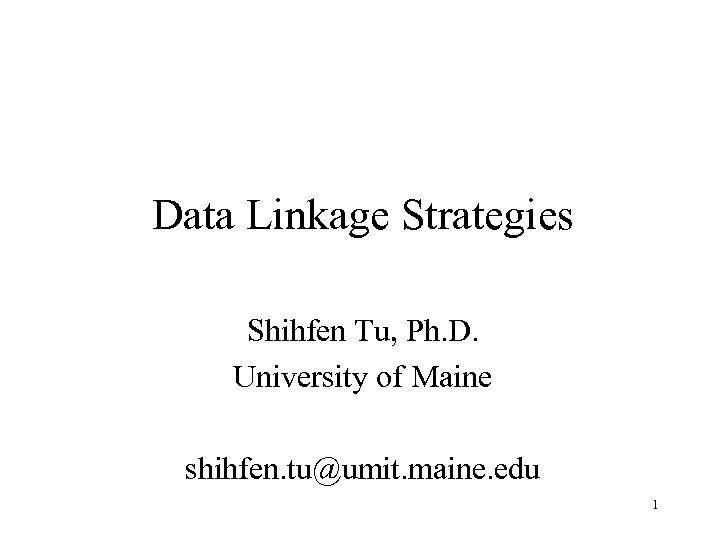 Data Linkage Strategies Shihfen Tu, Ph. D. University of Maine shihfen. tu@umit. maine. edu