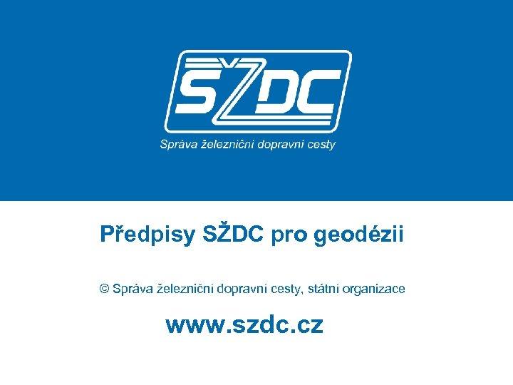 Předpisy SŽDC pro geodézii © Správa železniční dopravní cesty, státní organizace www. szdc. cz