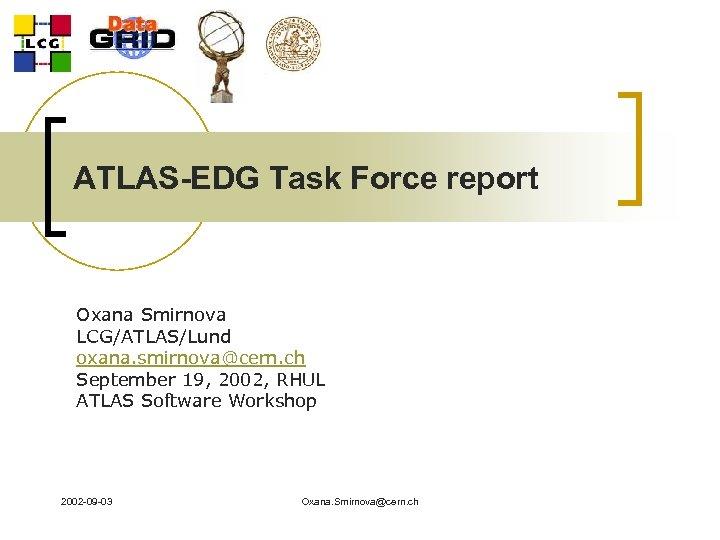 ATLAS-EDG Task Force report Oxana Smirnova LCG/ATLAS/Lund oxana. smirnova@cern. ch September 19, 2002, RHUL