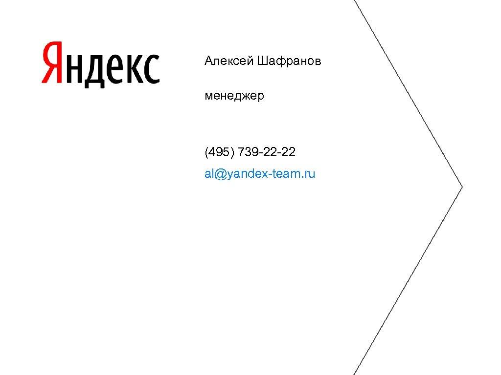 Алексей Шафранов менеджер (495) 739 -22 -22 al@yandex-team. ru