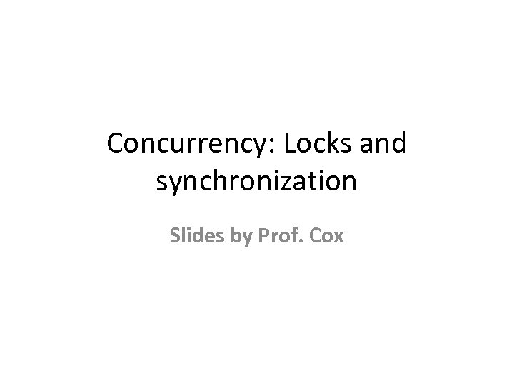Concurrency: Locks and synchronization Slides by Prof. Cox