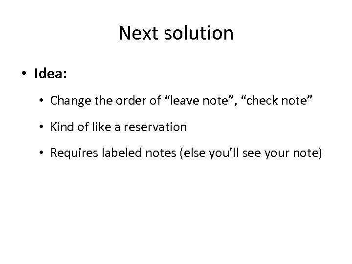 "Next solution • Idea: • Change the order of ""leave note"", ""check note"" •"