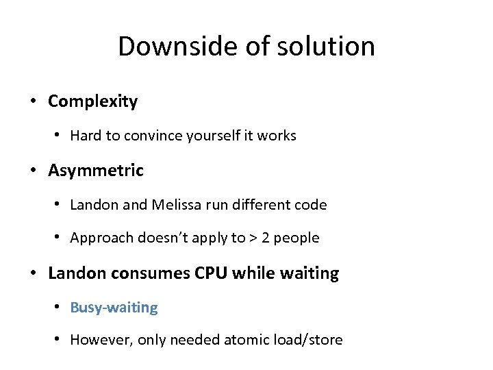 Downside of solution • Complexity • Hard to convince yourself it works • Asymmetric