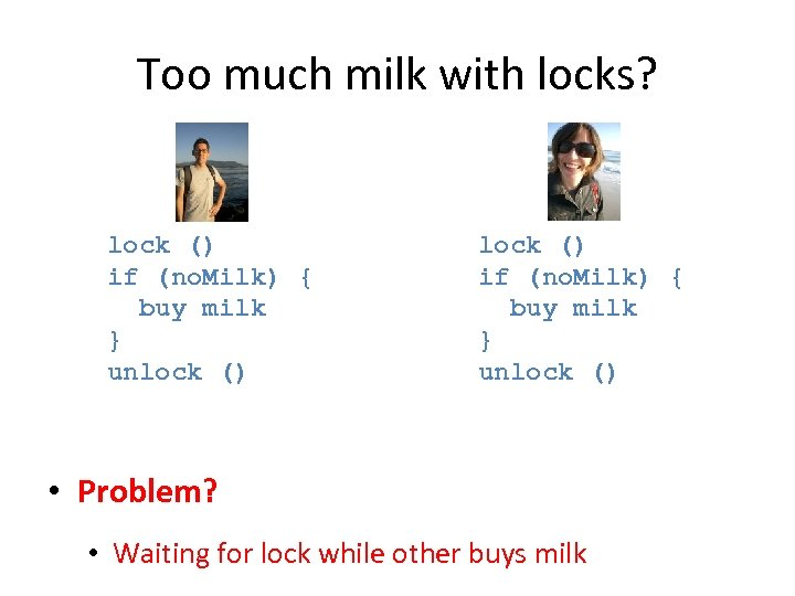 Too much milk with locks? lock () if (no. Milk) { buy milk }