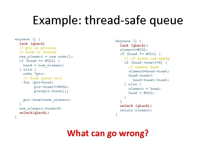 Example: thread-safe queue enqueue () { lock (q. Lock) // ptr is private //