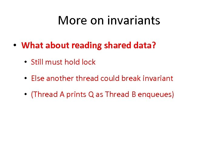 More on invariants • What about reading shared data? • Still must hold lock