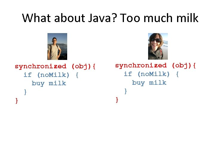 What about Java? Too much milk synchronized (obj){ if (no. Milk) { buy milk