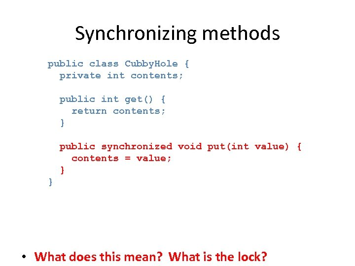 Synchronizing methods public class Cubby. Hole { private int contents; public int get() {