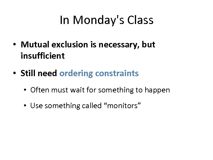 In Monday's Class • Mutual exclusion is necessary, but insufficient • Still need ordering