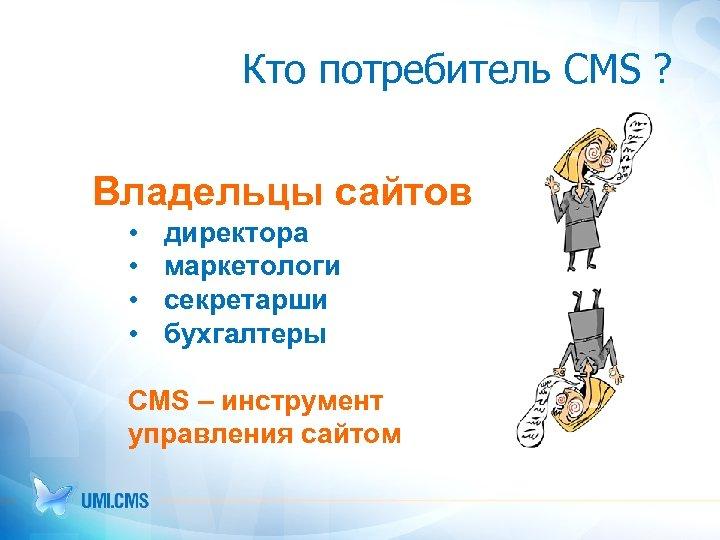 Кто потребитель CMS ? Владельцы сайтов • • директора маркетологи секретарши бухгалтеры CMS –
