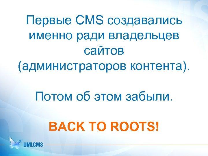 Первые CMS создавались именно ради владельцев сайтов (администраторов контента). Потом об этом забыли. BACK