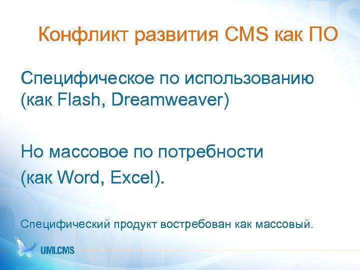Конфликт развития CMS как ПО Специфическое по использованию (как Flash, Dreamweaver) Но массовое по