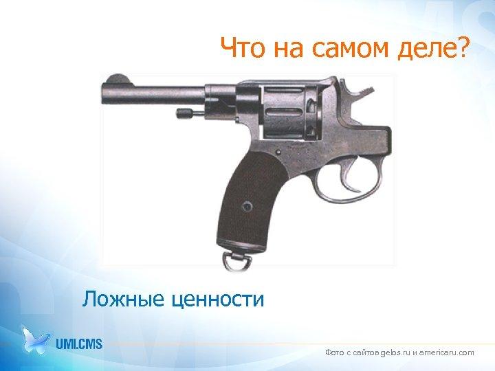 Что на самом деле? Ложные ценности Фото с сайтов gelos. ru и americaru. com
