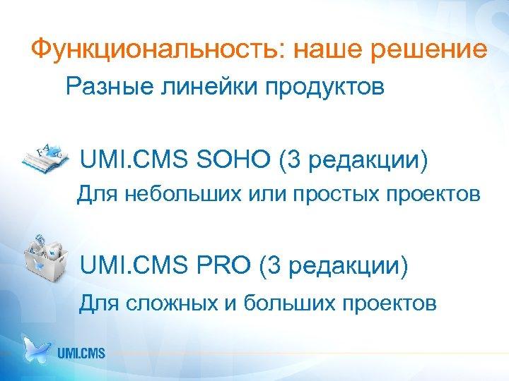Функциональность: наше решение Разные линейки продуктов UMI. CMS SOHO (3 редакции) Для небольших или
