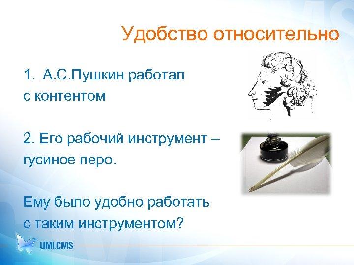 Удобство относительно 1. А. С. Пушкин работал с контентом 2. Его рабочий инструмент –