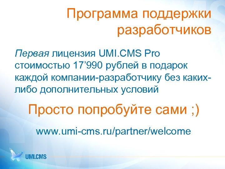 Программа поддержки разработчиков Первая лицензия UMI. CMS Pro стоимостью 17' 990 рублей в подарок