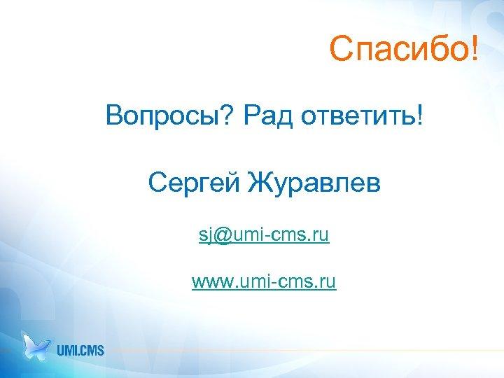Спасибо! Вопросы? Рад ответить! Сергей Журавлев sj@umi-cms. ru www. umi-cms. ru