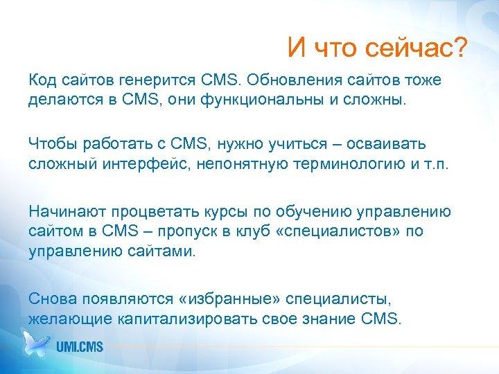 И что сейчас? Код сайтов генерится CMS. Обновления сайтов тоже делаются в CMS, они