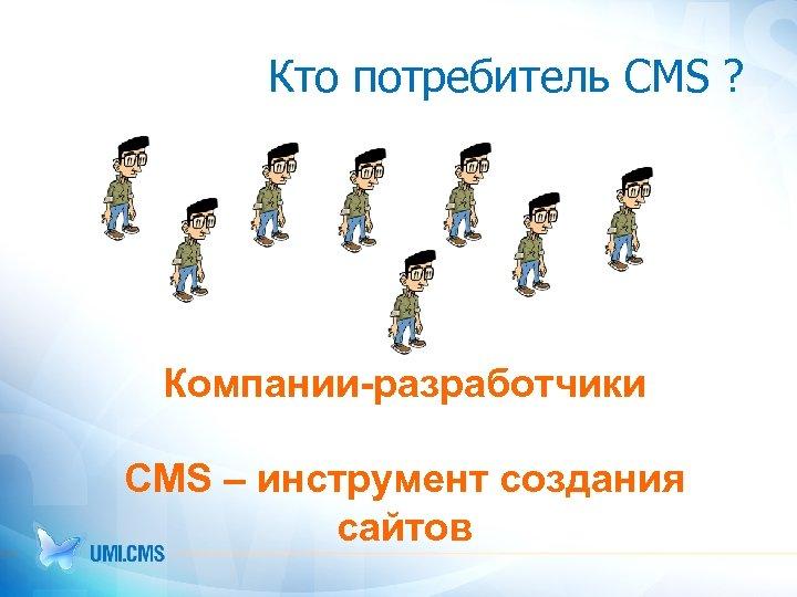 Кто потребитель CMS ? Компании-разработчики CMS – инструмент создания сайтов