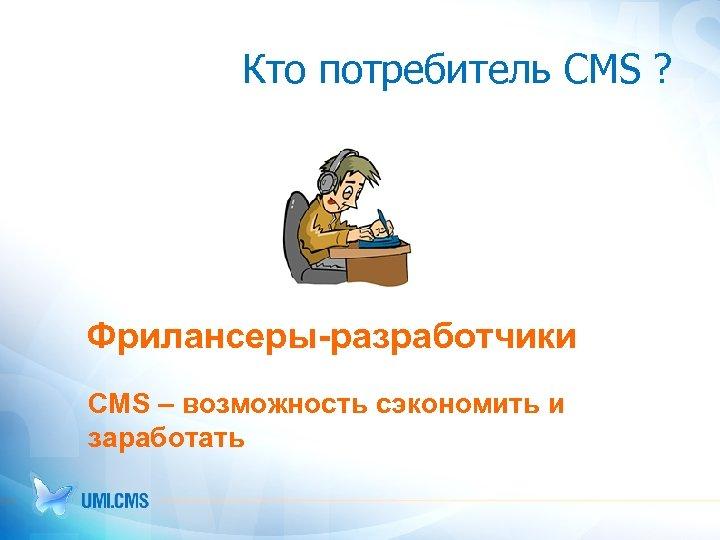 Кто потребитель CMS ? Фрилансеры-разработчики CMS – возможность сэкономить и заработать