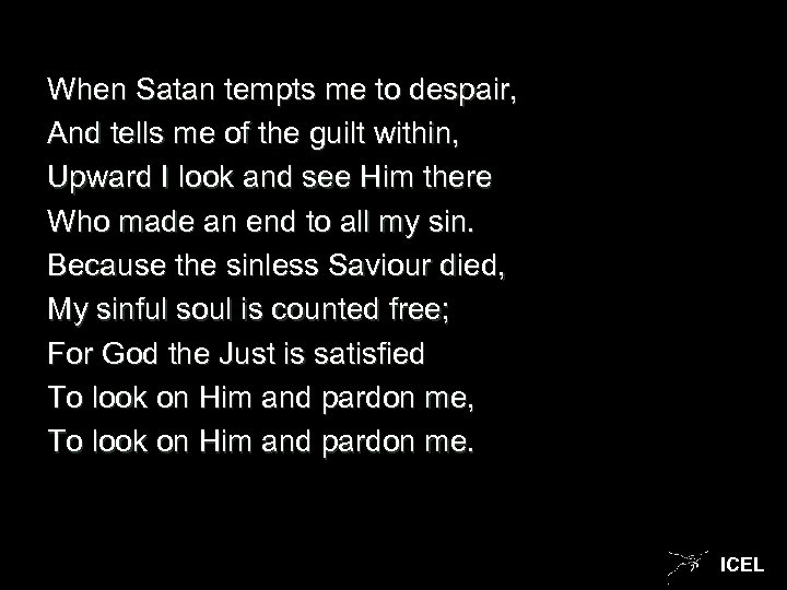 When Satan tempts me to despair, And tells me of the guilt within, Upward