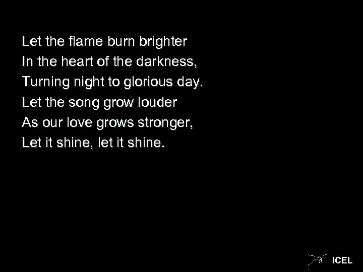 Let the flame burn brighter In the heart of the darkness, Turning night to