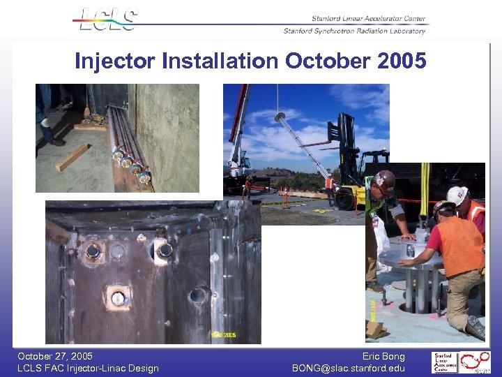 Injector Installation October 2005 October 27, 2005 LCLS FAC Injector-Linac Design Eric Bong BONG@slac.