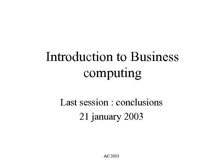 Introduction to Business computing Last session : conclusions 21 january 2003 AC 2003