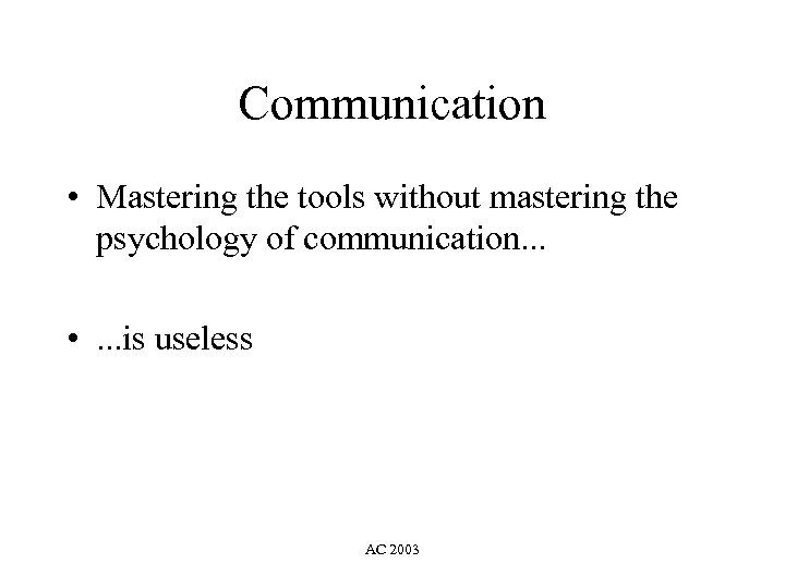 Communication • Mastering the tools without mastering the psychology of communication. . . •