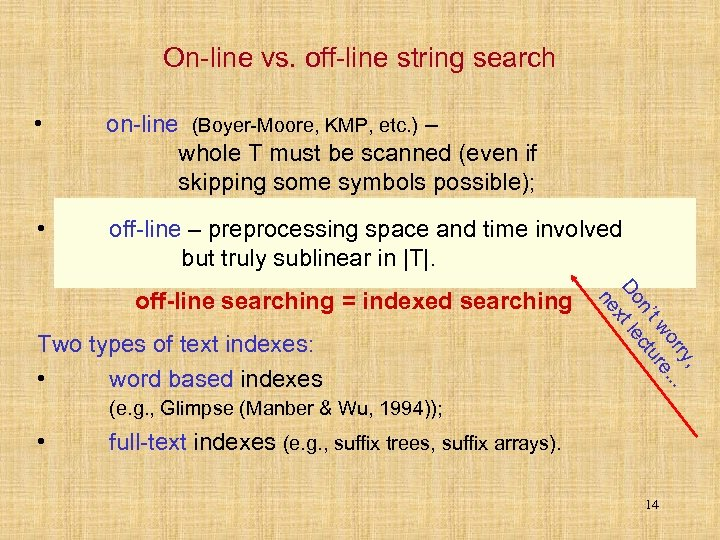 On-line vs. off-line string search • on-line (Boyer-Moore, KMP, etc. ) – whole T