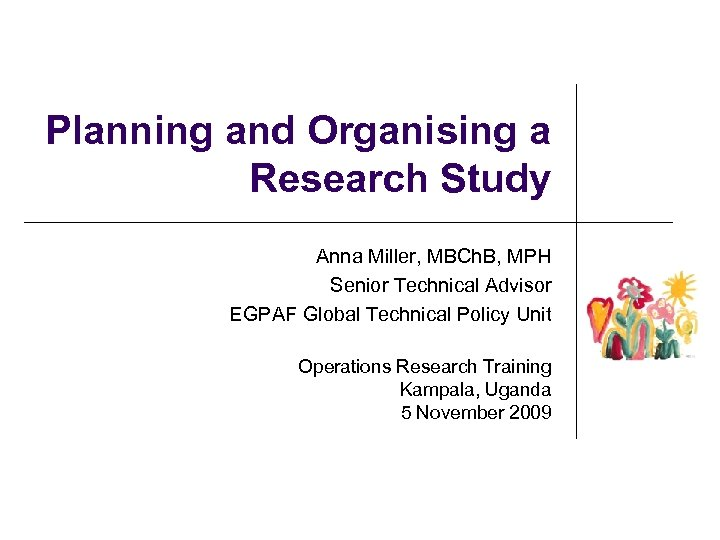 Planning and Organising a Research Study Anna Miller, MBCh. B, MPH Senior Technical Advisor