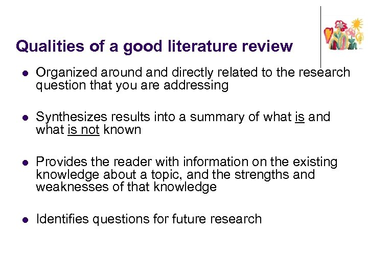 Qualities of a good literature review l Organized around and directly related to the