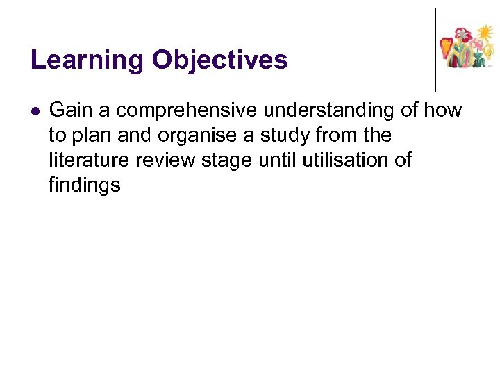 Learning Objectives l Gain a comprehensive understanding of how to plan and organise a