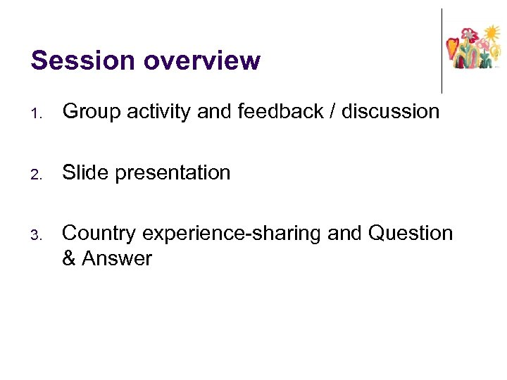 Session overview 1. Group activity and feedback / discussion 2. Slide presentation 3. Country