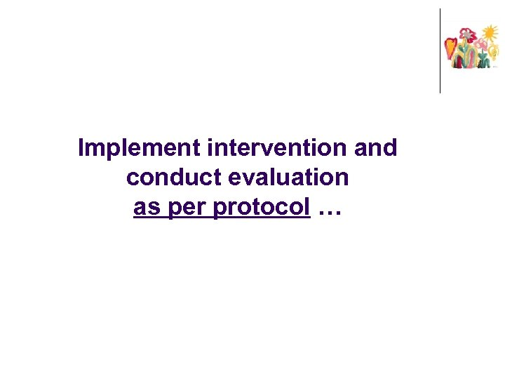 Implement intervention and conduct evaluation as per protocol …