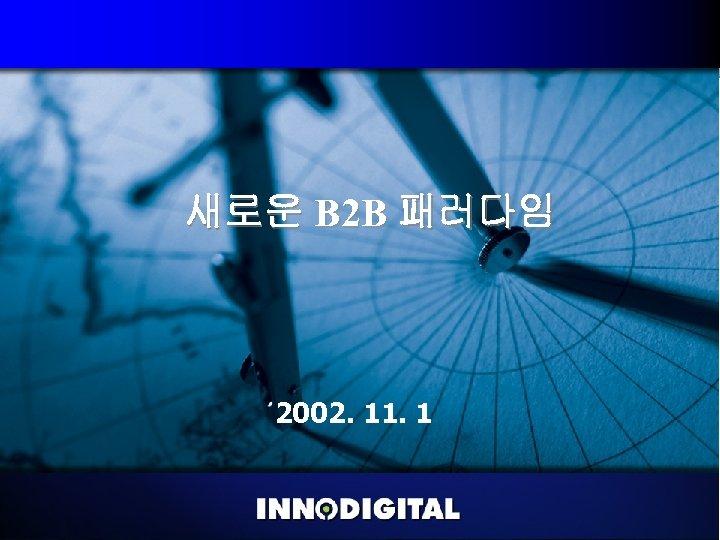 새로운 B 2 B 패러다임 2002. 11. 1 Copyright 2002 , All rights reserved