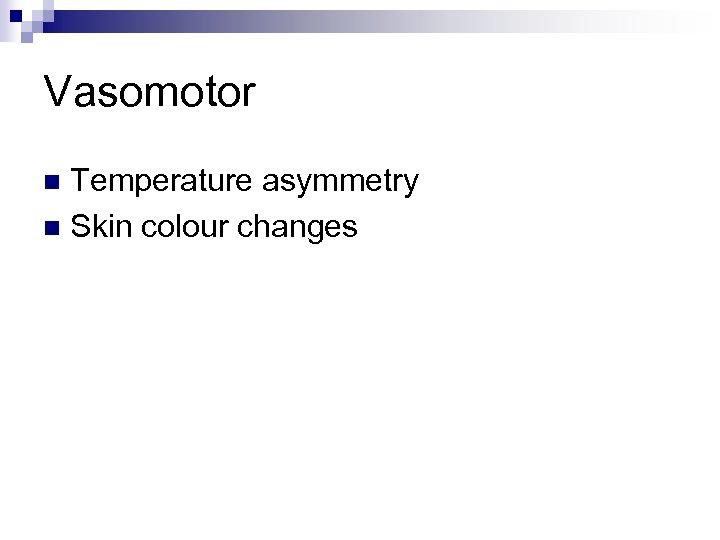 Vasomotor Temperature asymmetry n Skin colour changes n