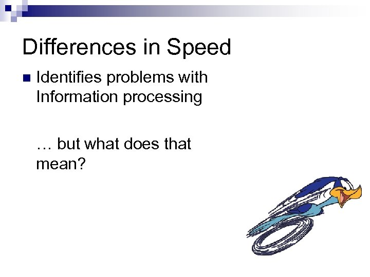 Differences in Speed n Identifies problems with Information processing … but what does that