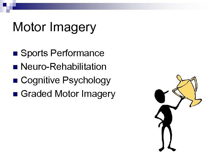 Motor Imagery Sports Performance n Neuro-Rehabilitation n Cognitive Psychology n Graded Motor Imagery n