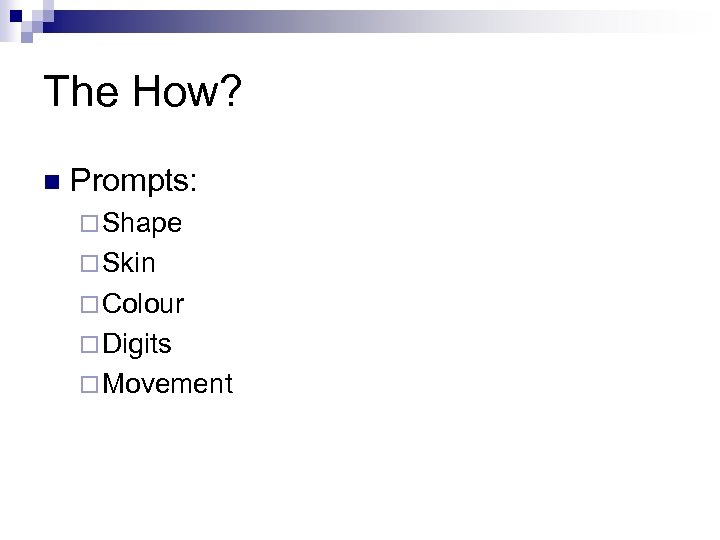 The How? n Prompts: ¨ Shape ¨ Skin ¨ Colour ¨ Digits ¨ Movement