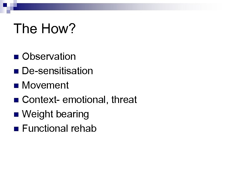 The How? Observation n De-sensitisation n Movement n Context- emotional, threat n Weight bearing
