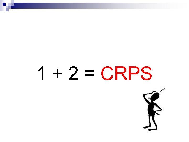 1 + 2 = CRPS