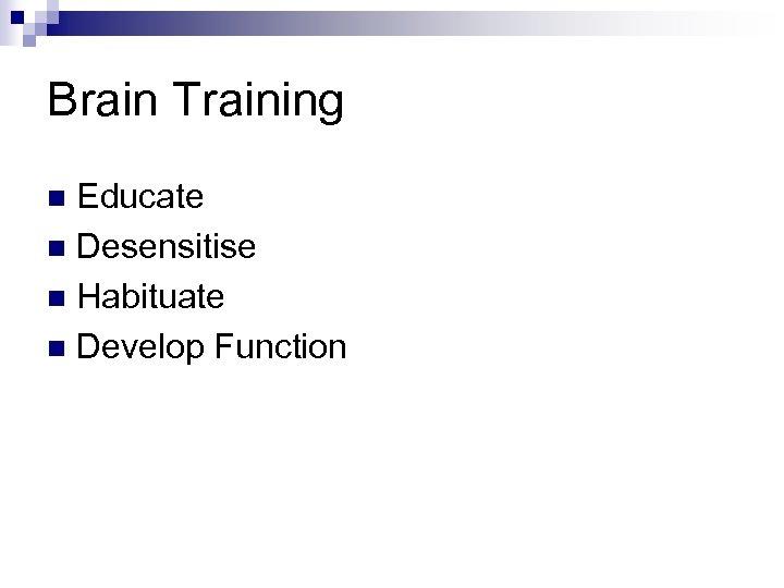 Brain Training Educate n Desensitise n Habituate n Develop Function n
