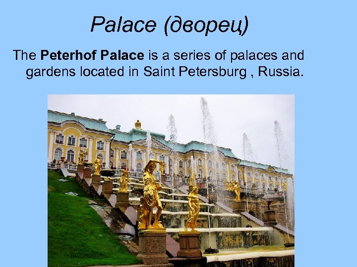 Palace (дворец) The Peterhof Palace is a series of palaces and gardens located in